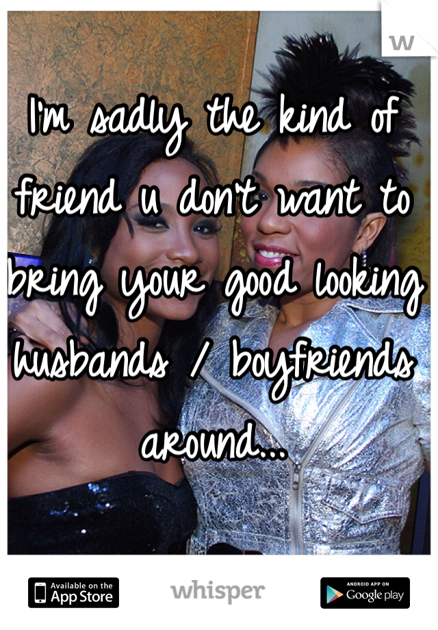 I'm sadly the kind of friend u don't want to bring your good looking husbands / boyfriends around...