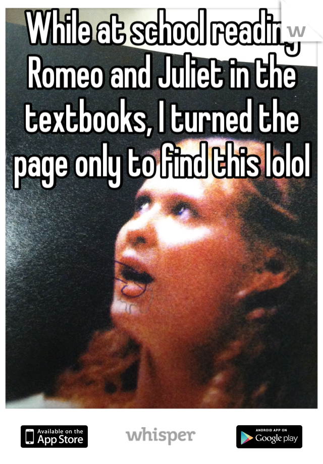 While at school reading Romeo and Juliet in the textbooks, I turned the page only to find this lolol