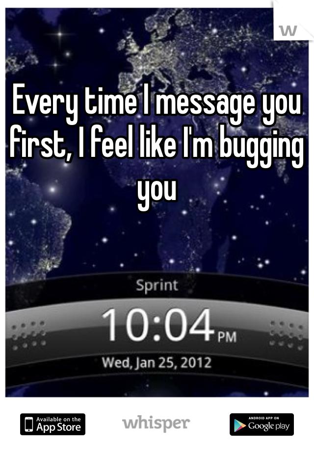 Every time I message you first, I feel like I'm bugging you