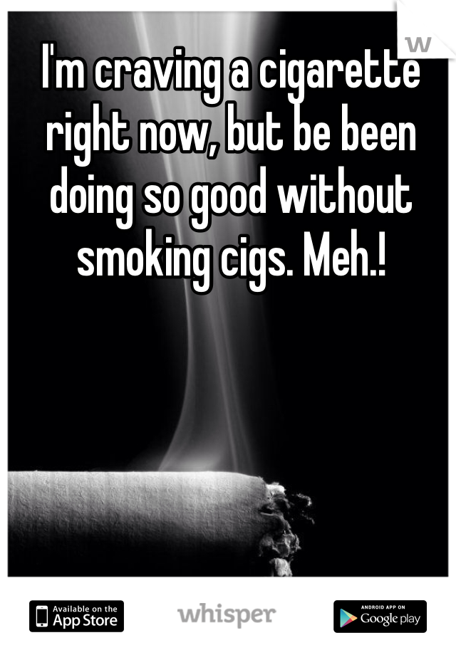 I'm craving a cigarette right now, but be been doing so good without smoking cigs. Meh.!