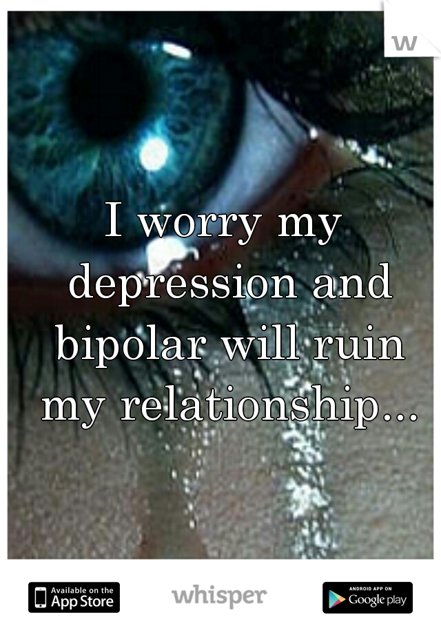 I worry my depression and bipolar will ruin my relationship...