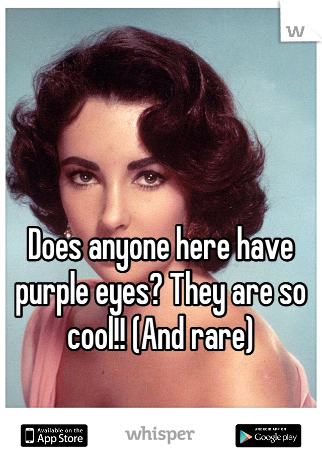 Does anyone here have purple eyes? They are so cool!! (And rare)