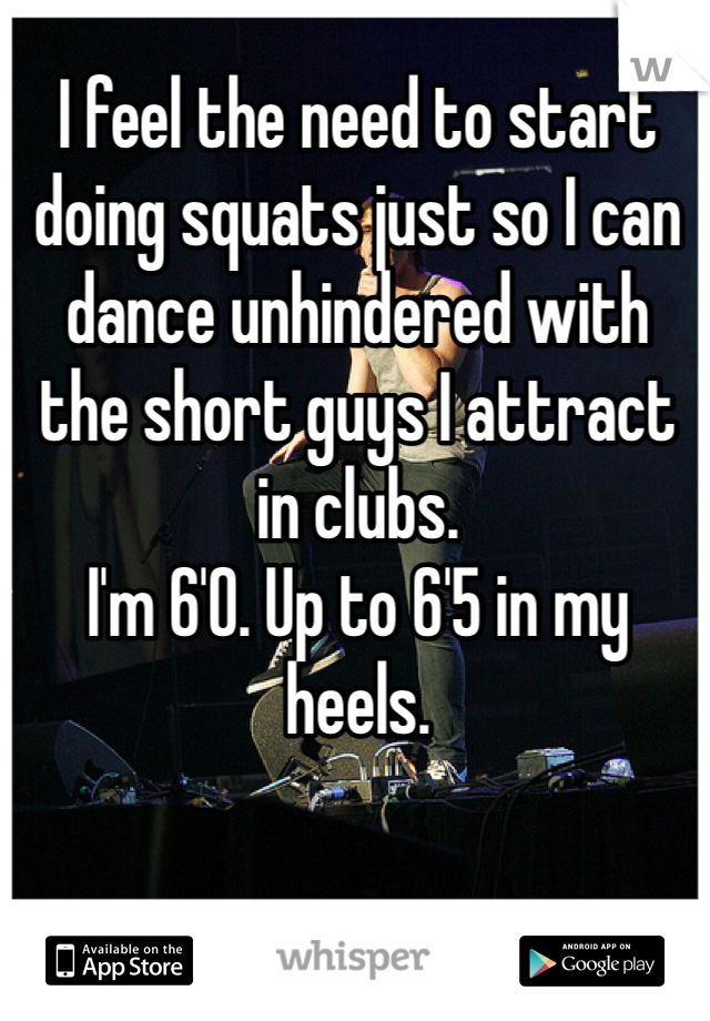 I feel the need to start doing squats just so I can dance unhindered with the short guys I attract in clubs.  I'm 6'0. Up to 6'5 in my heels.