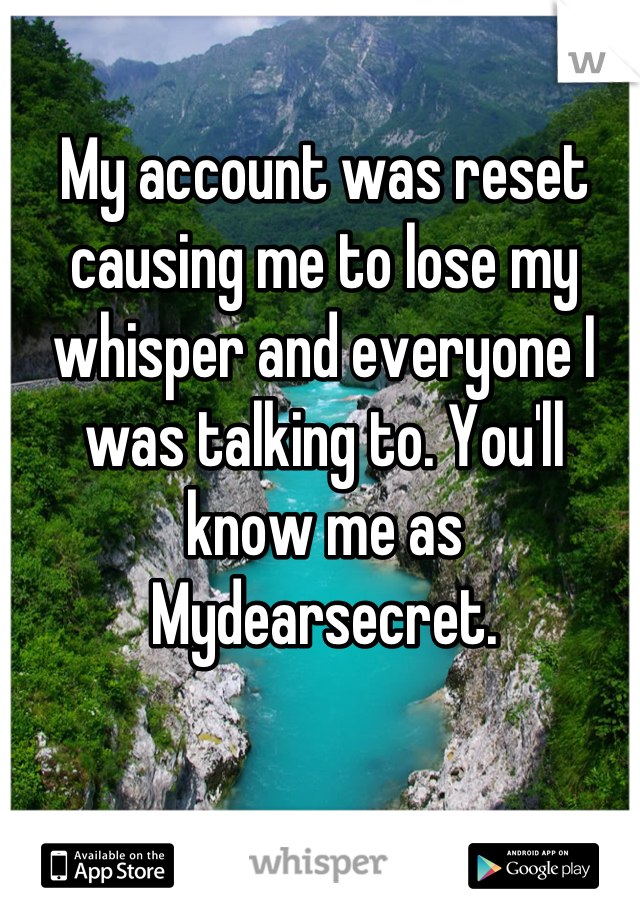 My account was reset causing me to lose my whisper and everyone I was talking to. You'll know me as Mydearsecret.