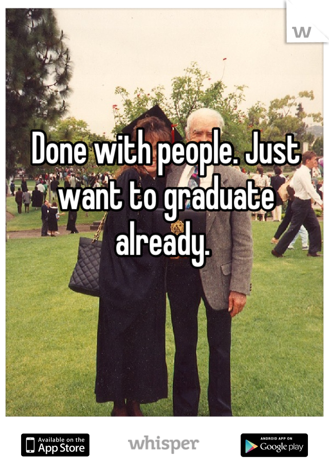 Done with people. Just want to graduate already.