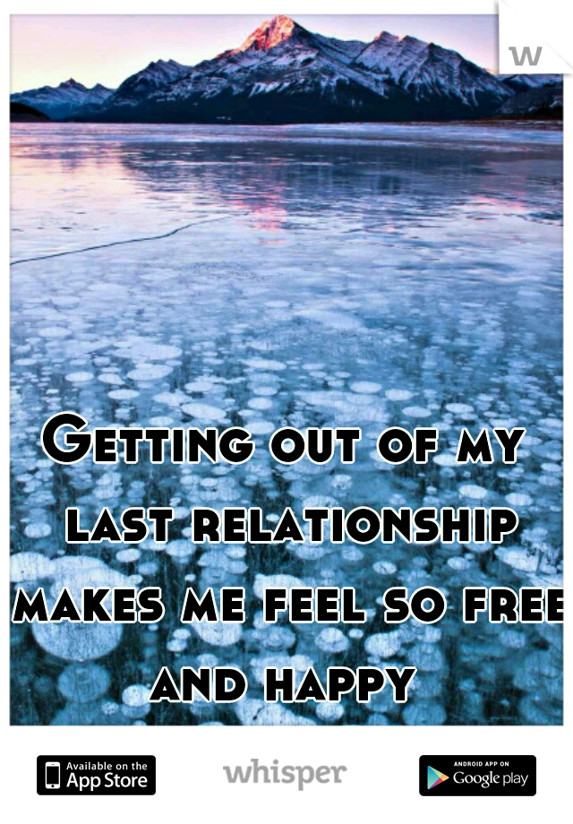 Getting out of my last relationship makes me feel so free and happy