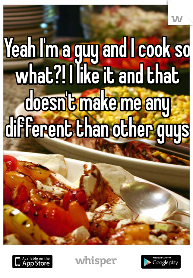 Yeah I'm a guy and I cook so what?! I like it and that doesn't make me any different than other guys