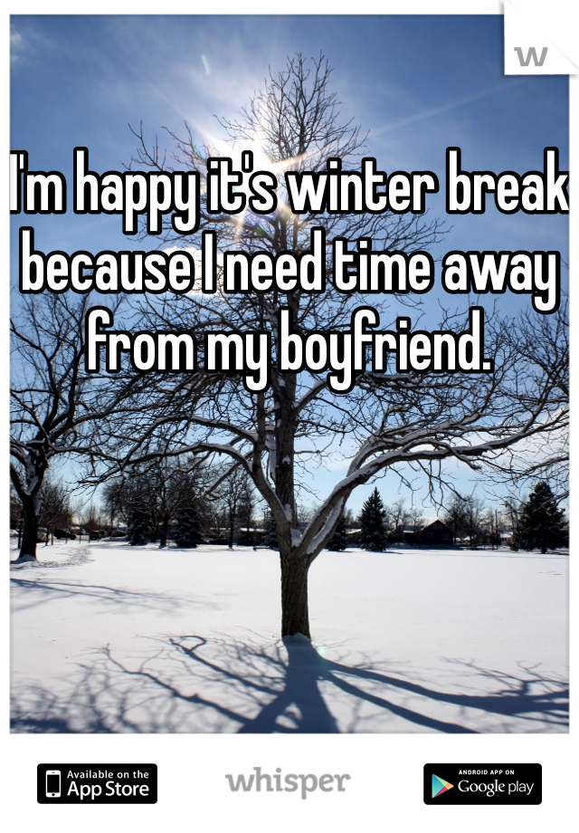 I'm happy it's winter break because I need time away from my boyfriend.