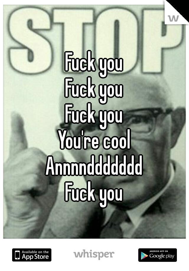 Fuck you Fuck you Fuck you You're cool Annnnddddddd Fuck you