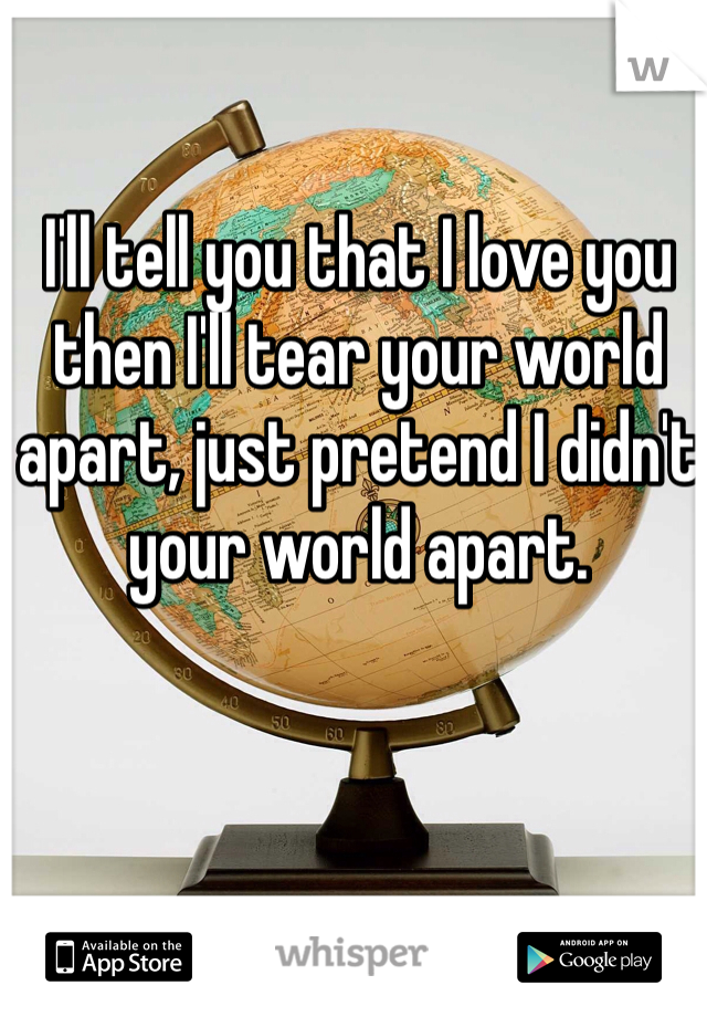 I'll tell you that I love you then I'll tear your world apart, just pretend I didn't your world apart.