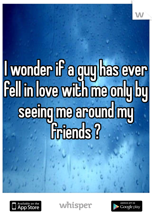 I wonder if a guy has ever fell in love with me only by seeing me around my friends ?