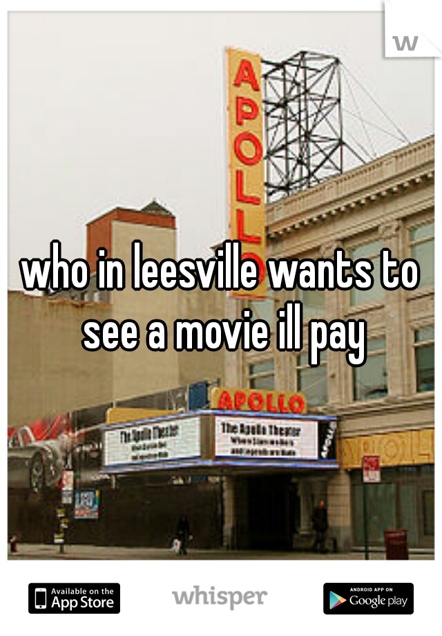 who in leesville wants to see a movie ill pay