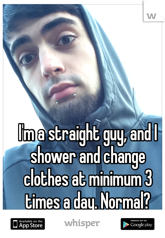 I'm a straight guy, and I shower and change clothes at minimum 3 times a day. Normal?