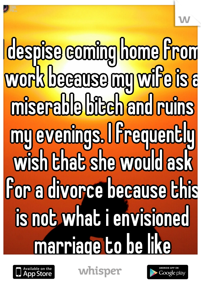 I despise coming home from work because my wife is a miserable bitch and ruins my evenings. I frequently wish that she would ask for a divorce because this is not what i envisioned marriage to be like