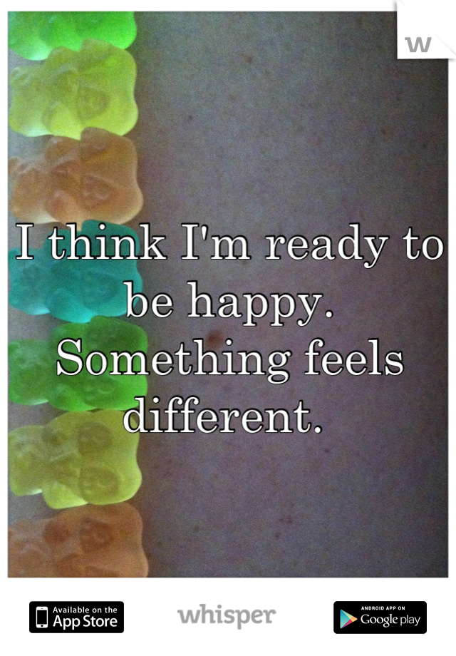 I think I'm ready to be happy. Something feels different.
