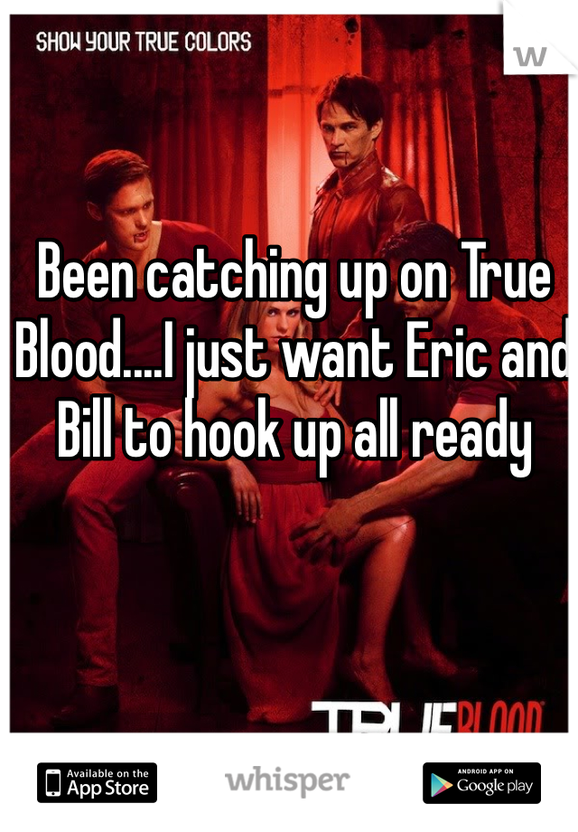 Been catching up on True Blood....I just want Eric and Bill to hook up all ready