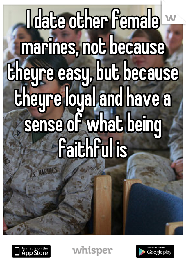 I date other female marines, not because theyre easy, but because theyre loyal and have a sense of what being faithful is