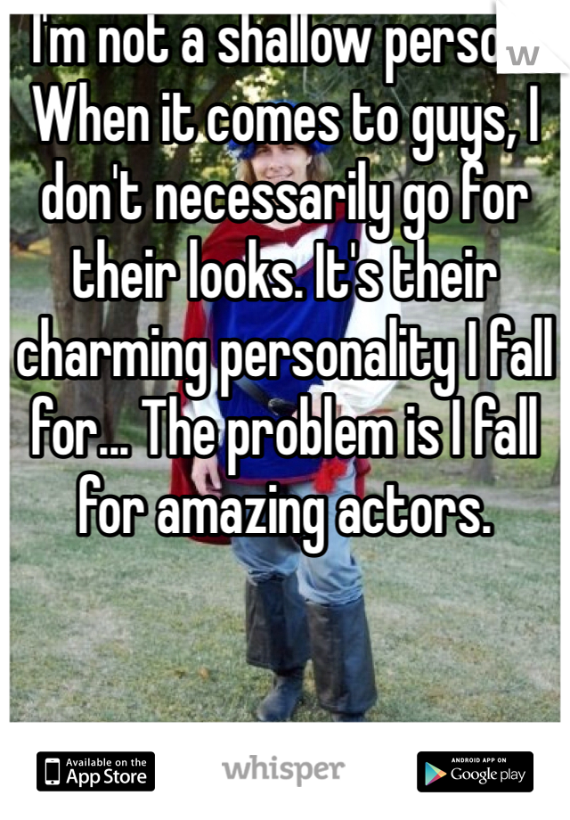 I'm not a shallow person. When it comes to guys, I don't necessarily go for their looks. It's their charming personality I fall for... The problem is I fall for amazing actors.