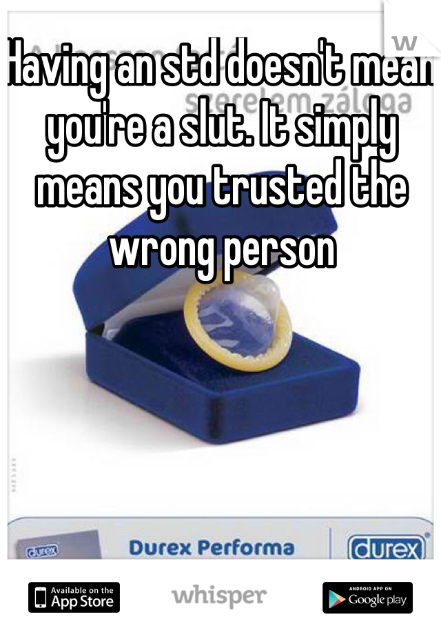 Having an std doesn't mean    you're a slut. It simply means you trusted the wrong person