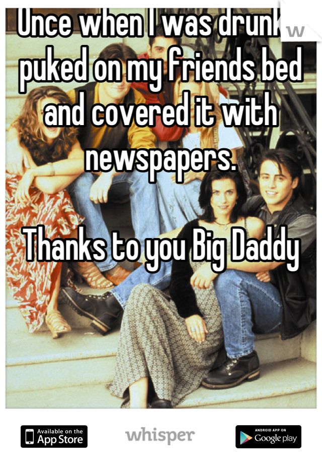 Once when I was drunk, I puked on my friends bed and covered it with newspapers.  Thanks to you Big Daddy