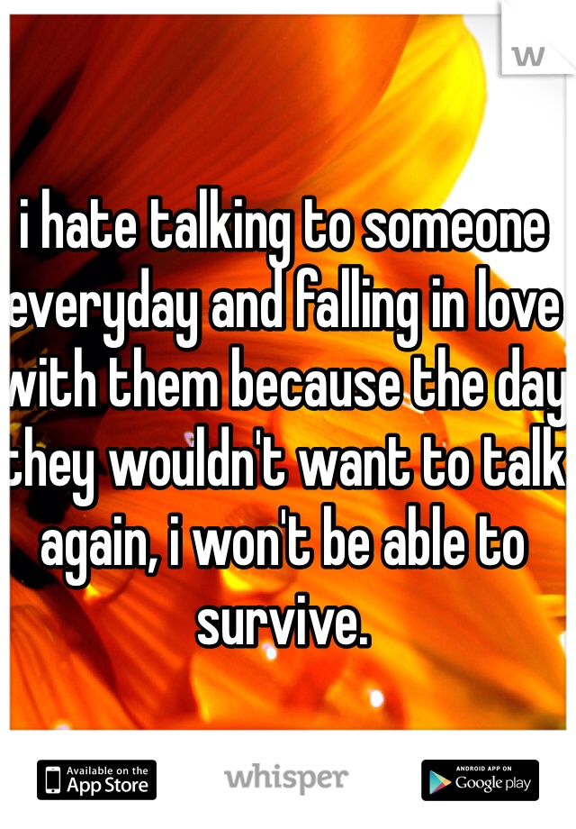 i hate talking to someone everyday and falling in love with them because the day they wouldn't want to talk again, i won't be able to survive.