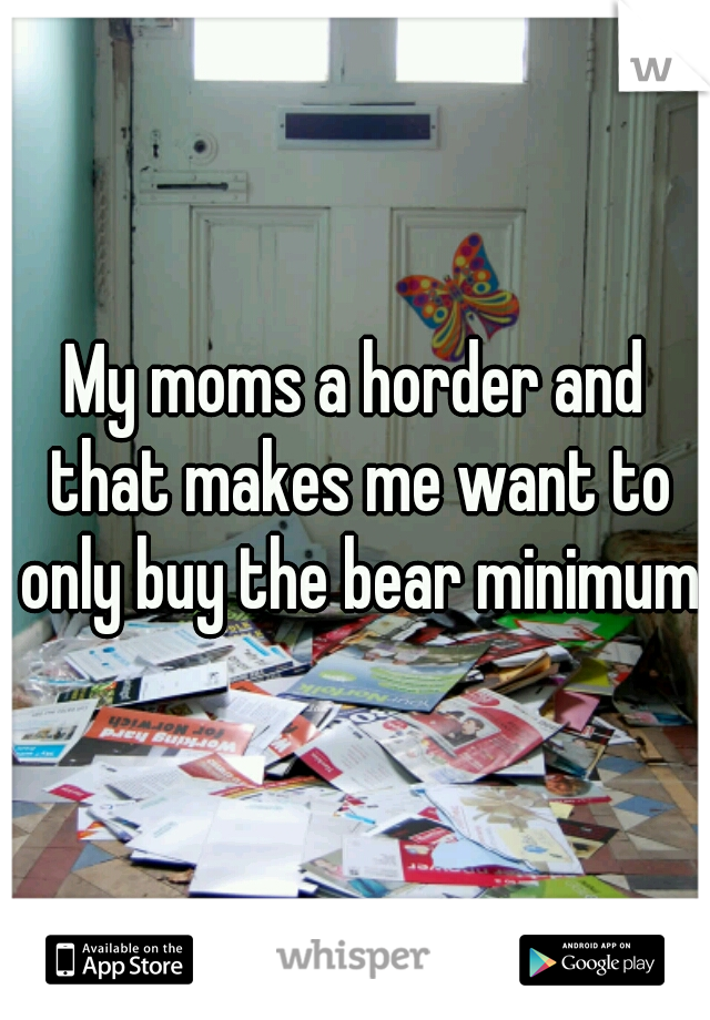 My moms a horder and that makes me want to only buy the bear minimum