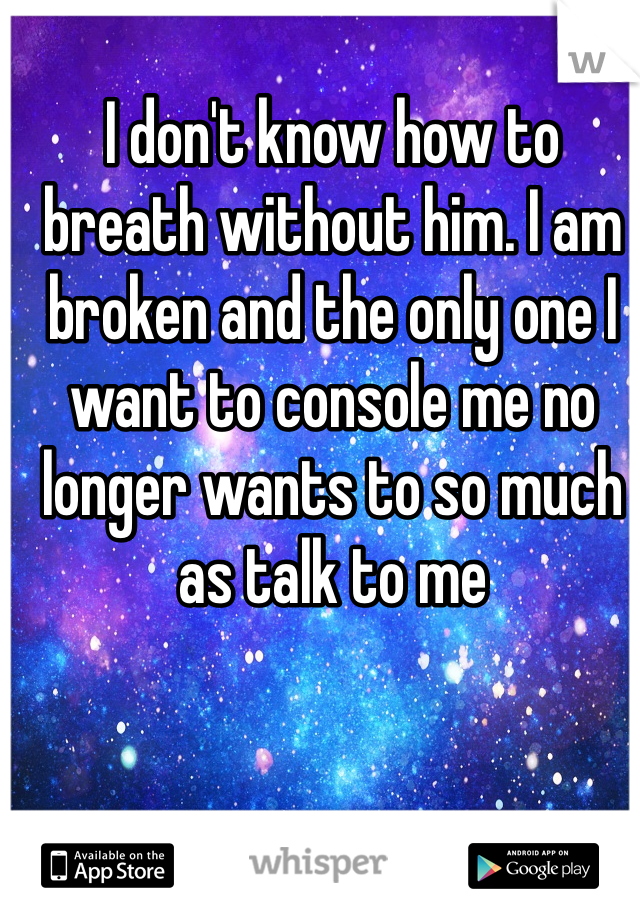 I don't know how to breath without him. I am broken and the only one I want to console me no longer wants to so much as talk to me