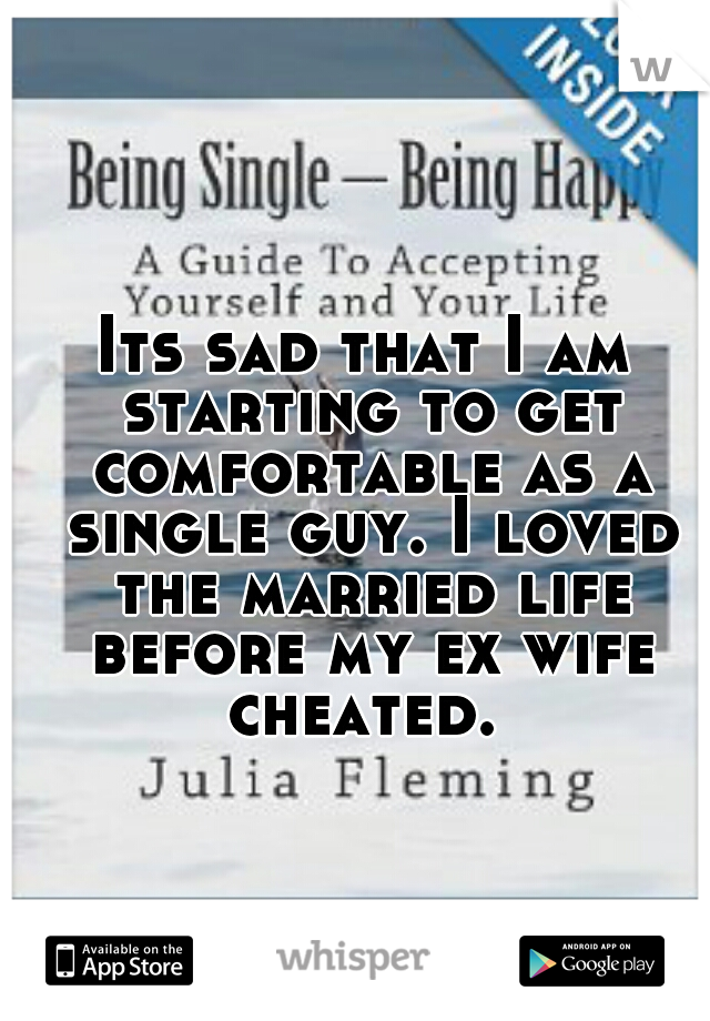 Its sad that I am starting to get comfortable as a single guy. I loved the married life before my ex wife cheated.