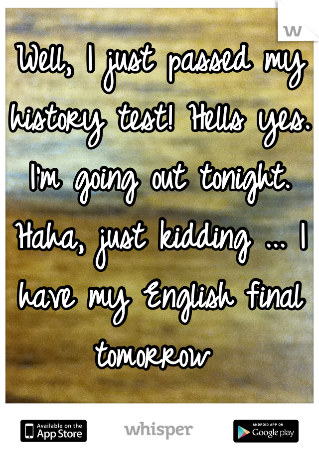 Well, I just passed my history test! Hells yes. I'm going out tonight. Haha, just kidding ... I have my English final tomorrow