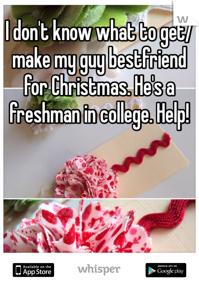 I don't know what to get/make my guy bestfriend for Christmas. He's a freshman in college. Help!