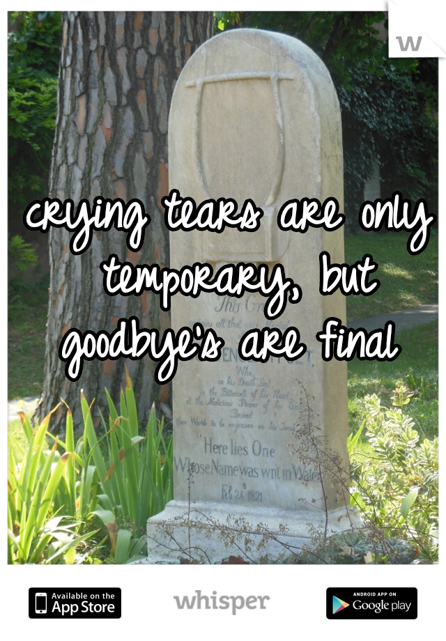 crying tears are only temporary, but goodbye's are final