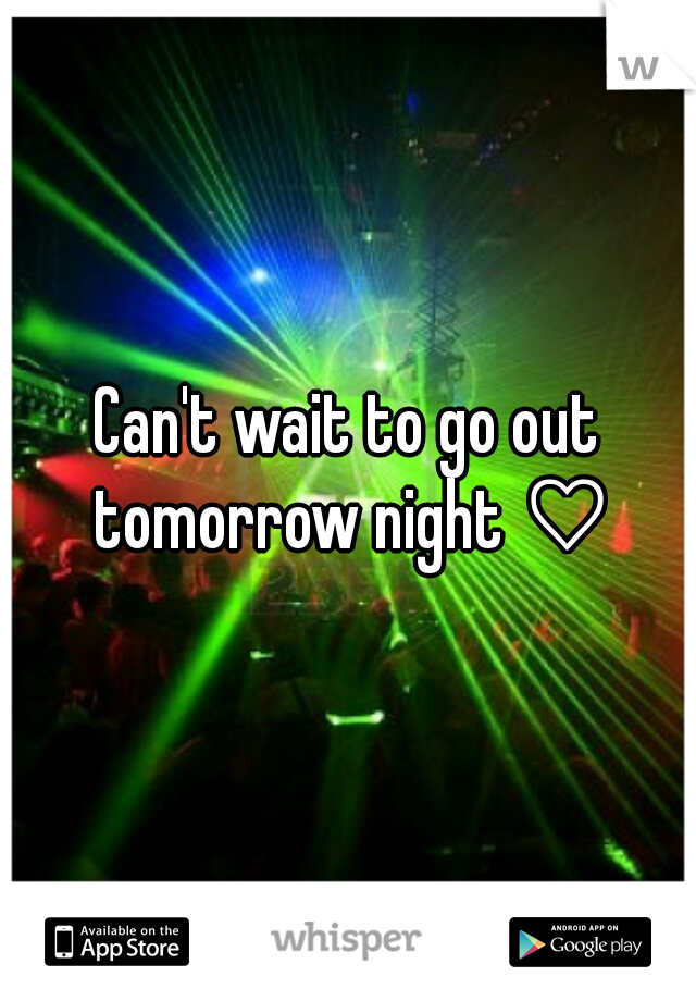 Can't wait to go out tomorrow night ♡