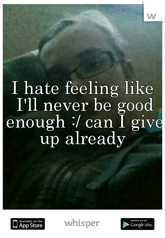 I hate feeling like I'll never be good enough :/ can I give up already