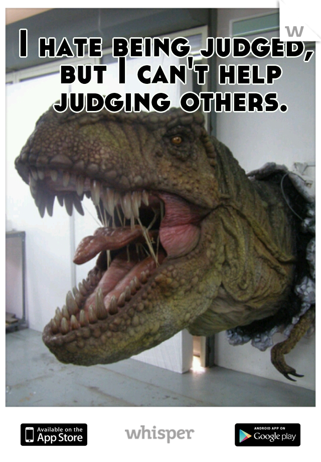 I hate being judged, but I can't help judging others.
