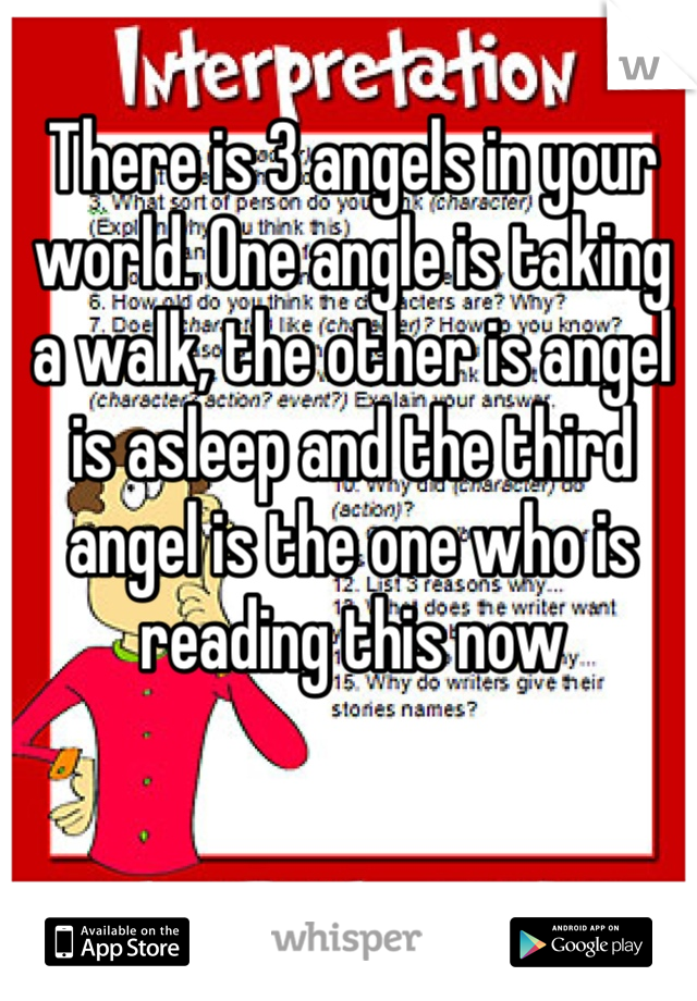 There is 3 angels in your world. One angle is taking a walk, the other is angel is asleep and the third angel is the one who is reading this now