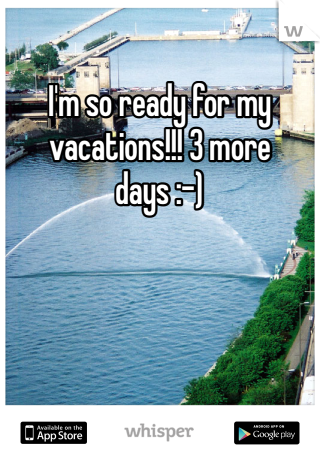 I'm so ready for my vacations!!! 3 more days :-)