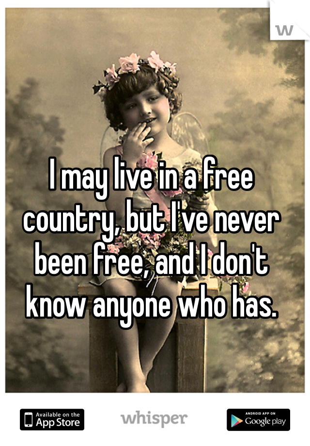 I may live in a free country, but I've never been free, and I don't know anyone who has.