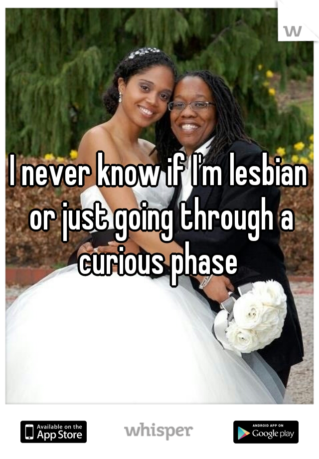I never know if I'm lesbian or just going through a curious phase