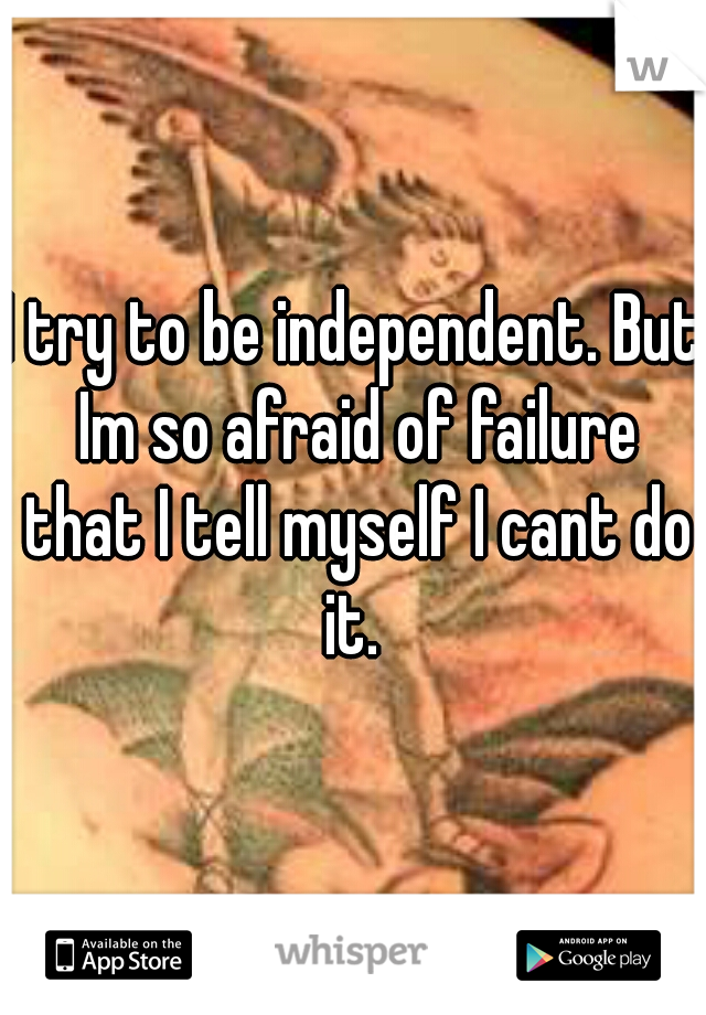 I try to be independent. But Im so afraid of failure that I tell myself I cant do it.