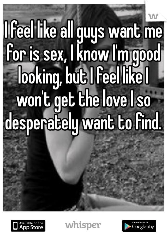 I feel like all guys want me for is sex, I know I'm good looking, but I feel like I won't get the love I so desperately want to find.