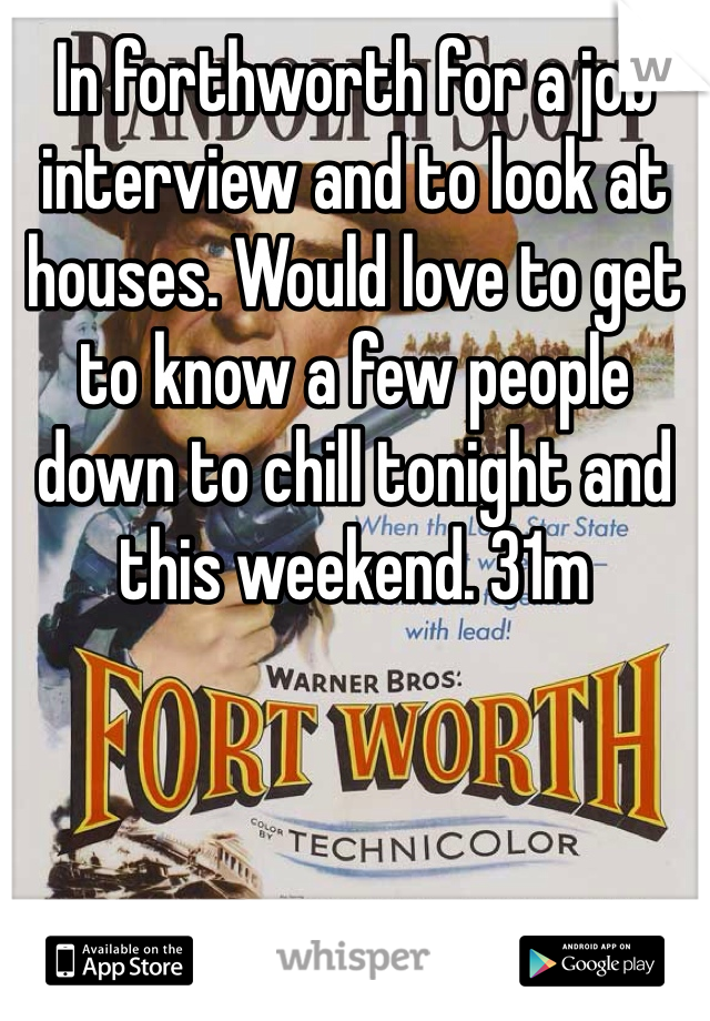 In forthworth for a job interview and to look at houses. Would love to get to know a few people down to chill tonight and this weekend. 31m