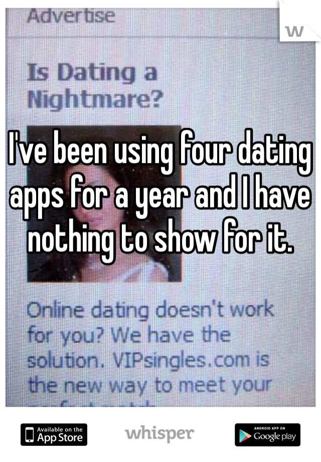 I've been using four dating apps for a year and I have nothing to show for it.