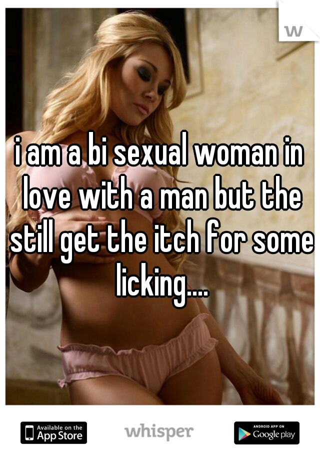 i am a bi sexual woman in love with a man but the still get the itch for some licking....