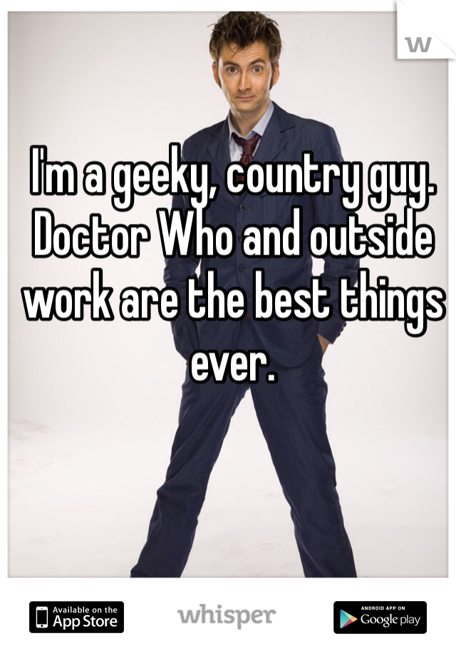 I'm a geeky, country guy.  Doctor Who and outside work are the best things ever.