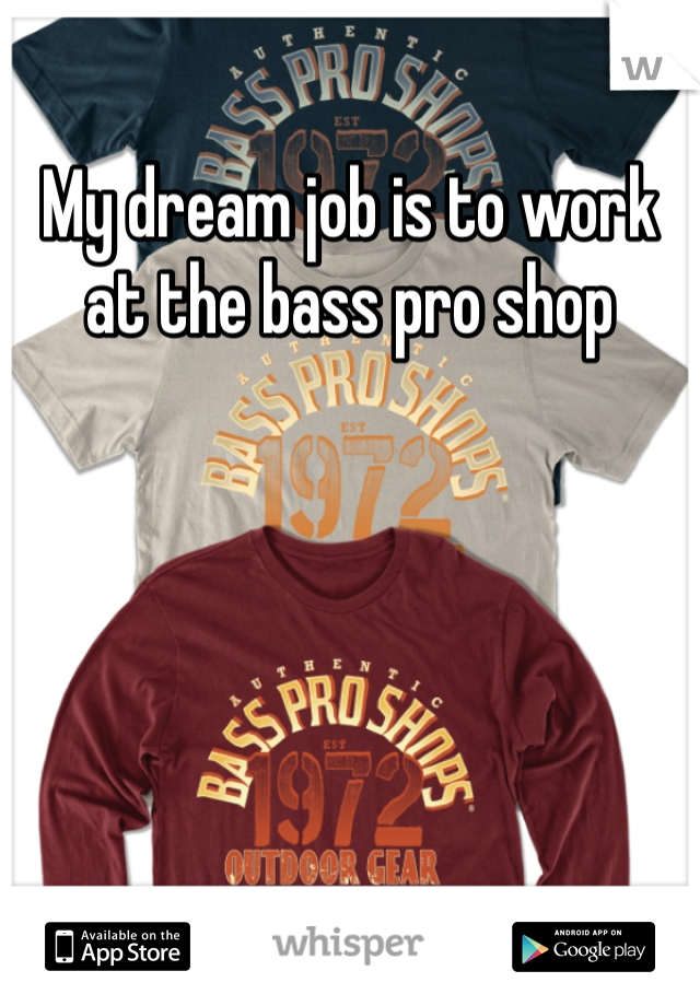 My dream job is to work at the bass pro shop