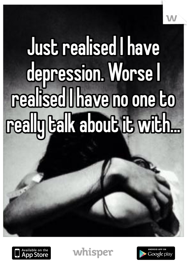 Just realised I have depression. Worse I realised I have no one to really talk about it with...