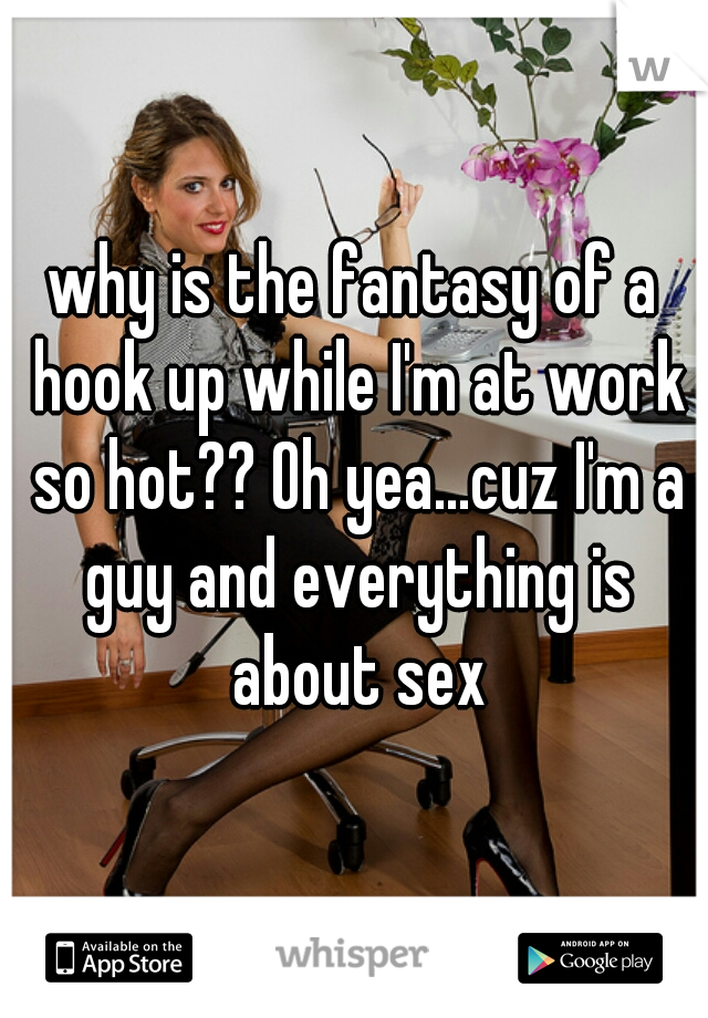 why is the fantasy of a hook up while I'm at work so hot?? Oh yea...cuz I'm a guy and everything is about sex