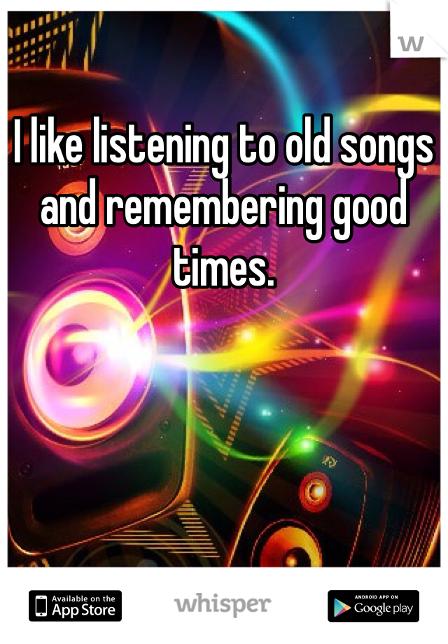I like listening to old songs and remembering good times.