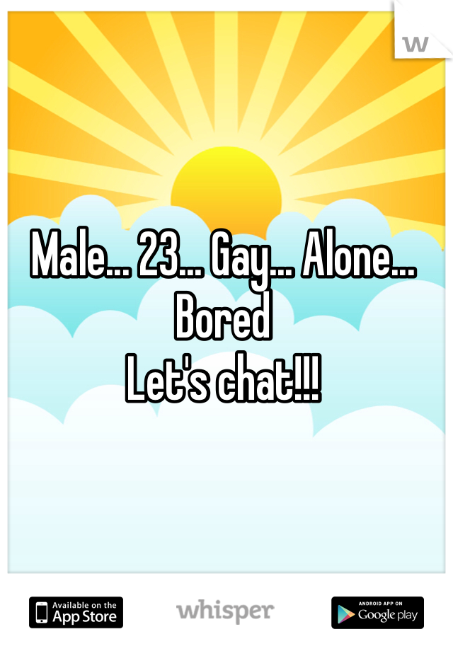 Male... 23... Gay... Alone... Bored Let's chat!!!