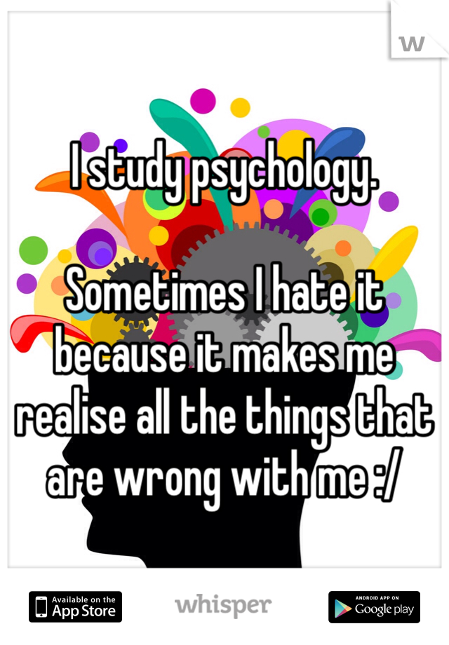 I study psychology.  Sometimes I hate it because it makes me realise all the things that are wrong with me :/